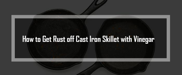 How to Get Rust off Cast Iron Skillet with Vinegar