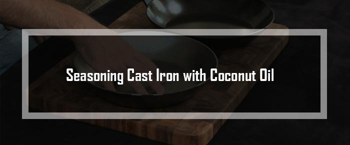 Seasoning Cast Iron with Coconut Oil